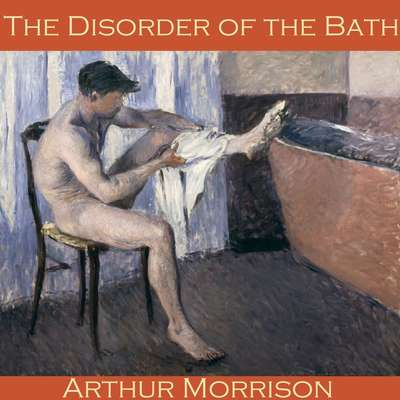 The Disorder of the Bath Audiobook, by Arthur Morrison