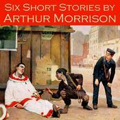 Six Short Stories by Arthur Morrison Audiobook, by Arthur Morrison