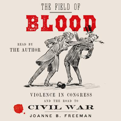 The Field of Blood: Violence in Congress and the Road to Civil War Audiobook, by Joanne B. Freeman