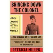 Bringing Down the Colonel: A Sex Scandal of the Gilded Age, and the Powerless Woman Who Took On Washington Audiobook, by Patricia Miller