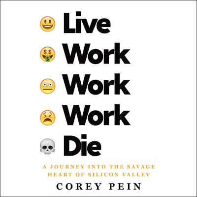 Live Work Work Work Die: A Journey into the Savage Heart of Silicon Valley Audiobook, by Corey Pein