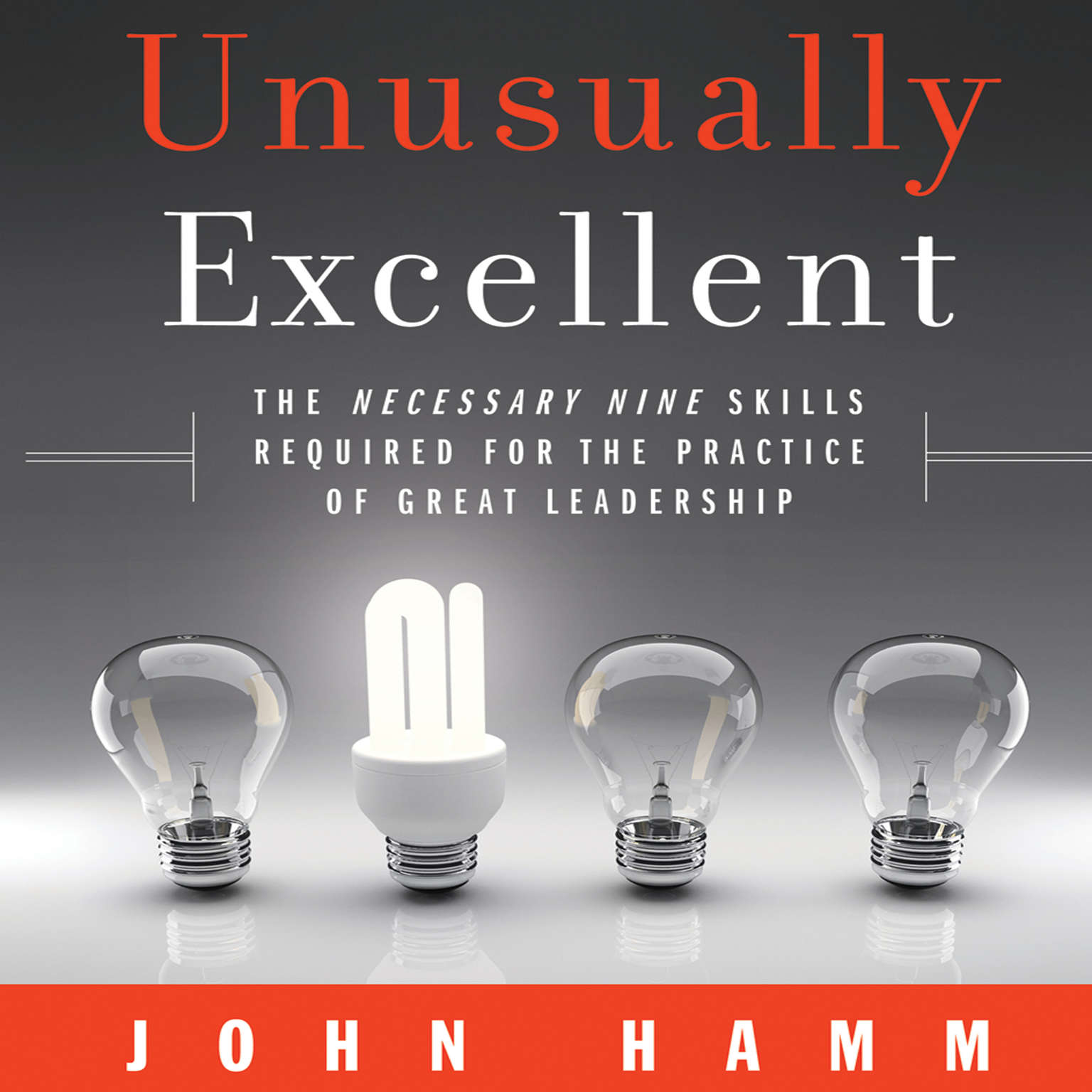 Unusually Excellent: The Necessary Nine Skills Required for the Practice of Great Leadership Audiobook, by John Hamm