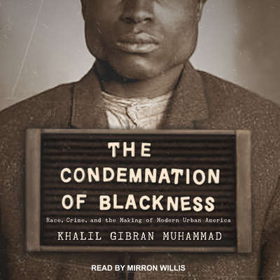The Condemnation of Blackness: Race, Crime, and the Making of Modern Urban America Audiobook, by Khalil Gibran Muhammad