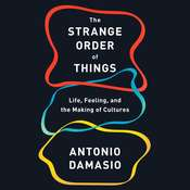The Strange Order of Things: Life, Feeling, and the Making of Cultures Audiobook, by Antonio Damasio