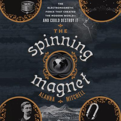 The Spinning Magnet: The Electromagnetic Force That Created the Modern World--and Could Destroy It Audiobook, by Alanna Mitchell