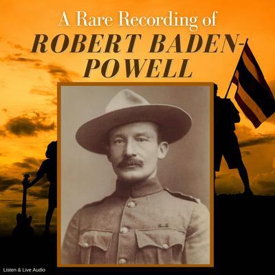 A Rare Recording of Robert Baden-Powell Audiobook, by Robert Baden-Powell