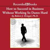 How to Succeed in Business Without Working so Damn Hard: Rethinking the Rules, Reinventing the Game Audiobook, by Robert J. Kriegel