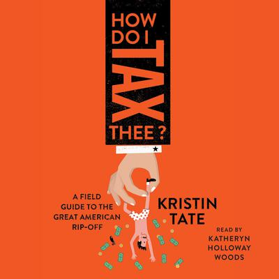 How Do I Tax Thee?: A Field Guide to the Great American Rip-Off Audiobook, by Kristin Tate