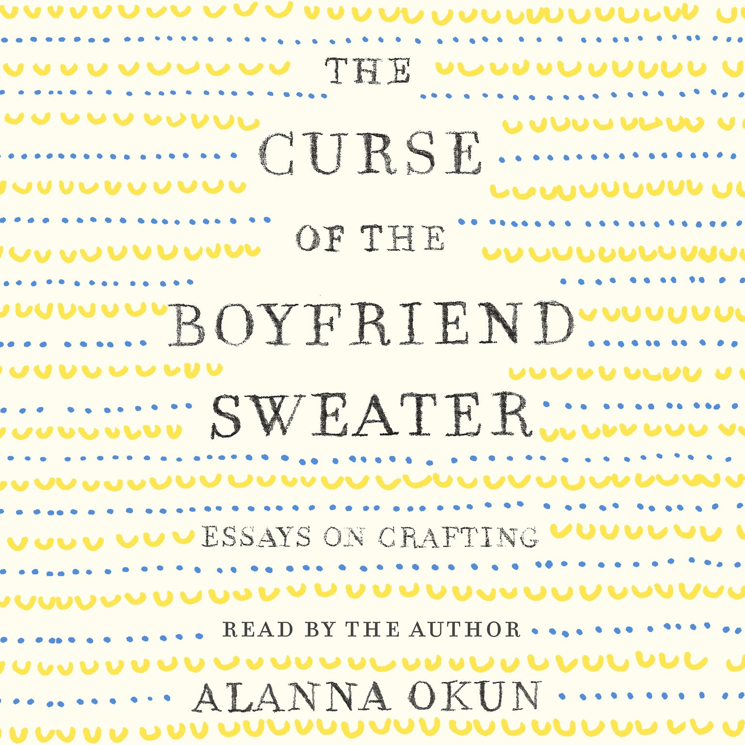 The Curse of the Boyfriend Sweater: Essays on Crafting Audiobook, by Alanna Okun