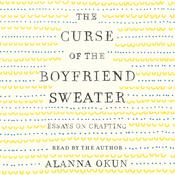 The Curse of the Boyfriend Sweater: Essays on Crafting Audiobook, by Alanna Okun|
