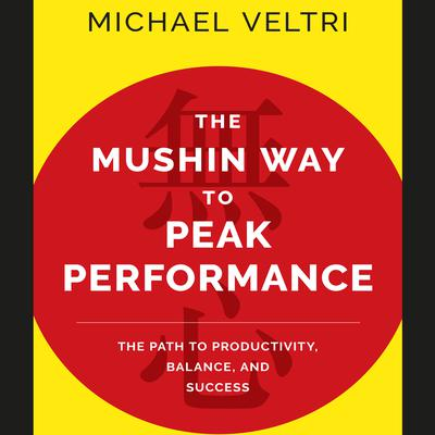 The Mushin Way to Peak Performance: The Path to Productivity, Balance, and Success Audiobook, by Michael Veltri