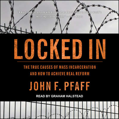 Locked In: The True Causes of Mass Incarceration—and How to Achieve Real Reform Audiobook, by John F. Pfaff