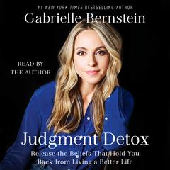 Judgment Detox: Release the Beliefs That Hold You Back from Living a Better Life Audiobook, by Gabrielle Bernstein