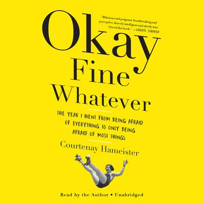 Okay Fine Whatever: The Year I Went from Being Afraid of Everything to Only Being Afraid of Most Things Audiobook, by Courtenay Hameister