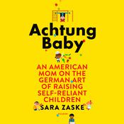 Achtung Baby: An American Mom on the German Art of Raising Self-Reliant Children Audiobook, by Sara Zaske