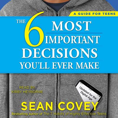 The 6 Most Important Decisions Youll Ever Make: A Guide for Teens: Updated for the Digital Age Audiobook, by Sean Covey