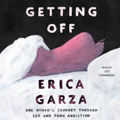Getting Off: One Womans Journey Through Sex and Porn Addiction Audiobook, by Erica Garza
