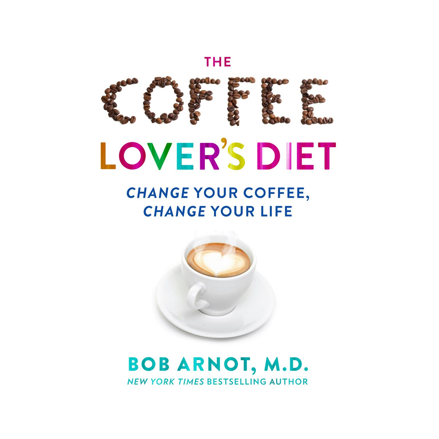 The Coffee Lovers Diet: Change Your Coffee...Change Your Life Audiobook, by Bob Arnot