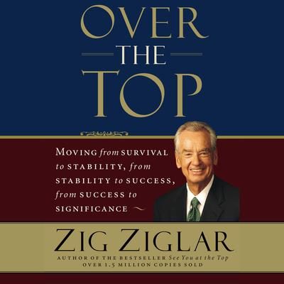 Over the Top (Abridged): Moving from survival to stability, from stability to success, from success to significance Audiobook, by Zig Ziglar