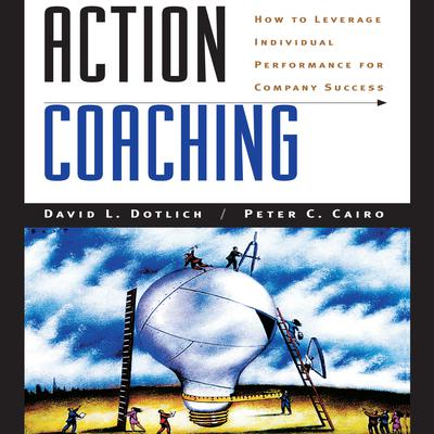 Action Coaching: How to Leverage Individual Performance for Company Success Audiobook, by David L. Dotlich