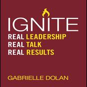Ignite: Real Leadership, Real Talk, Real Results Audiobook, by Gabrielle Dolan