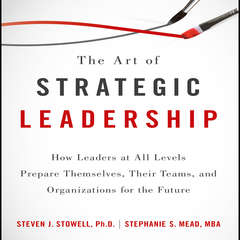 The Art of Strategic Leadership: How Leaders at All Levels Prepare Themselves, Their Teams, and Organizations for the Future Audiobook, by Steven J. Stowell, Stephanie S. Mead