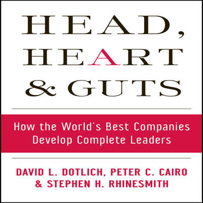 Head, Heart and Guts: How the Worlds Best Companies Develop Complete Leaders Audiobook, by David L. Dotlich