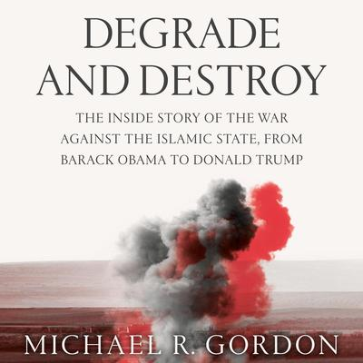 Degrade and Destroy: The Inside Story of the War Against the Islamic State Audiobook, by Michael R. Gordon