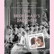 The Bridesmaid's Daughter: From Grace Kelly's Wedding to a Women's Shelter - Searching for the Truth About My Mother Audiobook, by Nyna Giles, Eve Claxton