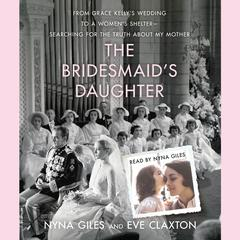The Bridesmaids Daughter: From Grace Kellys Wedding to a Womens Shelter - Searching for the Truth About My Mother Audiobook, by Nyna Giles, Eve Claxton
