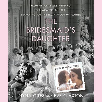 The Bridesmaids Daughter: From Grace Kellys Wedding to a Womens Shelter - Searching for the Truth About My Mother Audiobook, by Eve Claxton