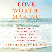 Love Worth Making: How to Have Ridiculously Great Sex in a Long-Lasting Relationship Audiobook, by Stephen Snyder, Stephen Snyder, M.D.