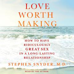 Love Worth Making: How to Have Ridiculously Great Sex in a Long-Lasting Relationship Audiobook, by Stephen Snyder, M.D., Stephen Snyder