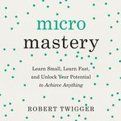 Micromastery: Learn Small, Learn Fast, and Unlock Your Potential to Achieve Anything Audiobook, by Robert Twigger|