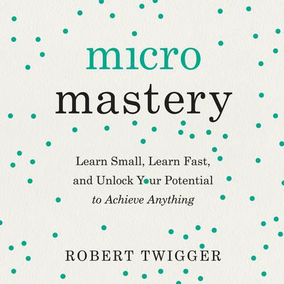 Micromastery: Learn Small, Learn Fast, and Unlock Your Potential to Achieve Anything Audiobook, by Robert Twigger