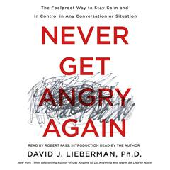 Never Get Angry Again: The Foolproof Way to Stay Calm and in Control in Any Conversation or Situation Audiobook, by David J. Lieberman, David J. Lieberman, Ph.D.