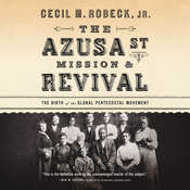 The Azusa Street Mission & Revival: The Birth of the Global Pentecostal Movement Audiobook, by Cecil M. Robeck
