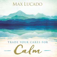 Trade Your Cares for Calm Audiobook, by Max Lucado