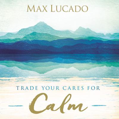 Trade Your Cares for Calm Audiobook, by Max Lucado