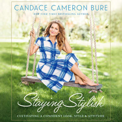Staying Stylish: Cultivating a Confident Look, Style, and Attitude Audiobook, by Candace Cameron Bure