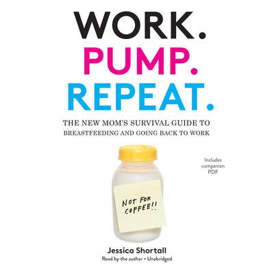 Work. Pump. Repeat.: The New Mom's Survival Guide to Breastfeeding and Going Back to Work Audiobook, by Jessica Shortall