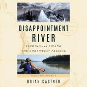 Disappointment River: Finding and Losing the Northwest Passage Audiobook, by Brian Castner