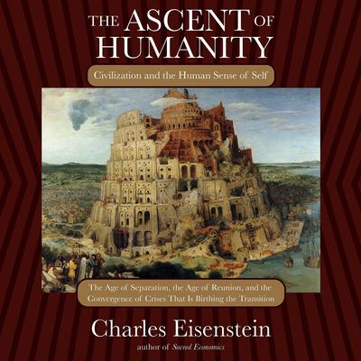 The Ascent of Humanity: Civilization and the Human Sense of Self Audiobook, by Charles Eisenstein