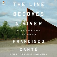The Line Becomes a River: Dispatches from the Border Audiobook, by Francisco Cantú