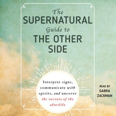 The Supernatural Guide to the Other Side: Interpret Signs, Communicate with Spirits, and Uncover the Secrets of the Afterlife Audiobook, by Adams Media