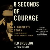 8 Seconds of Courage: A Soldiers Story from Immigrant to the Medal of Honor Audiobook, by Flo Groberg, Tom Sileo