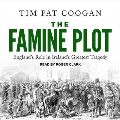 The Famine Plot: Englands Role in Irelands Greatest Tragedy Audiobook, by Tim Pat Coogan