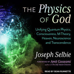 The Physics of God: Unifying Quantum Physics, Consciousness, M-Theory, Heaven, Neuroscience and Transcendence Audiobook, by Joseph Selbie