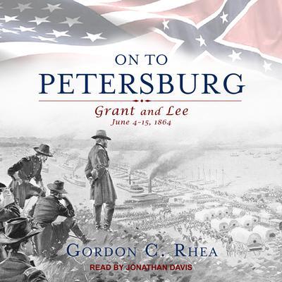 On to Petersburg: Grant and Lee, June 4-15, 1864 Audiobook, by Gordon C. Rhea