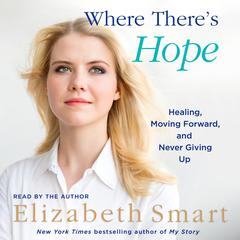 Where Theres Hope: Healing, Moving Forward, and Never Giving Up Audiobook, by Elizabeth A. Smart